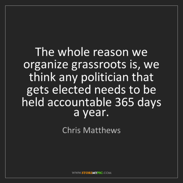 Chris Matthews: The whole reason we organize grassroots is, we think...