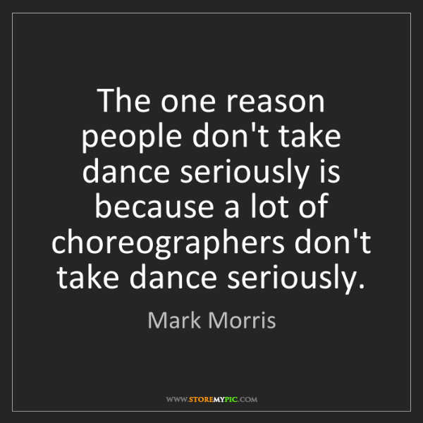 Mark Morris: The one reason people don't take dance seriously is because...