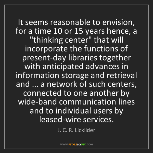 J. C. R. Licklider: It seems reasonable to envision, for a time 10 or 15...