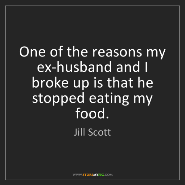 Jill Scott: One of the reasons my ex-husband and I broke up is that...