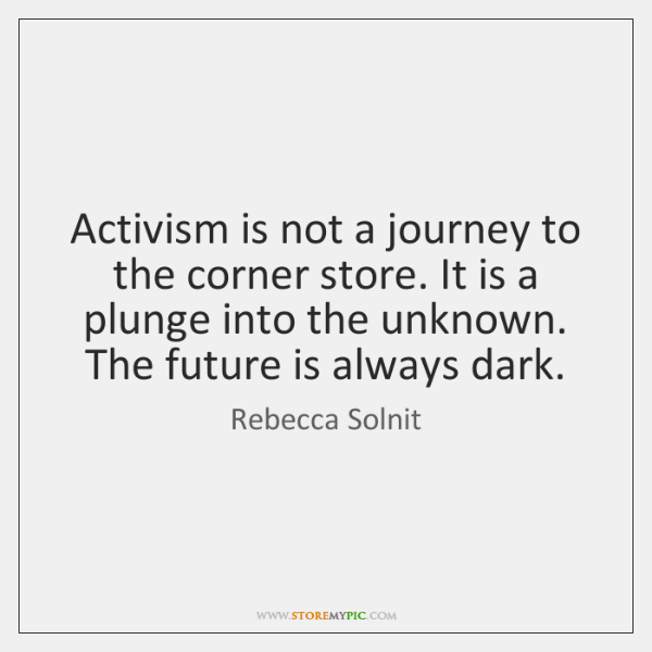 Activism is not a journey to the corner store. It is a ...