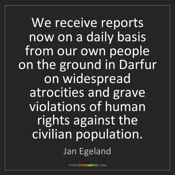 Jan Egeland: We receive reports now on a daily basis from our own...