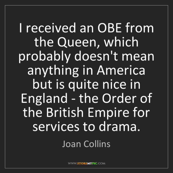 Joan Collins: I received an OBE from the Queen, which probably doesn't...