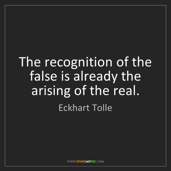Eckhart Tolle: The recognition of the false is already the arising of...