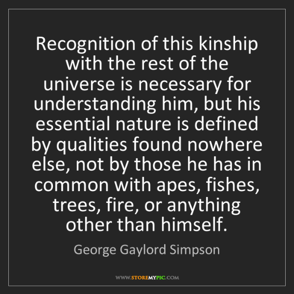 George Gaylord Simpson: Recognition of this kinship with the rest of the universe...