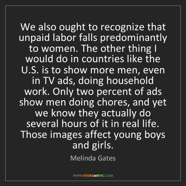 Melinda Gates: We also ought to recognize that unpaid labor falls predominantly...