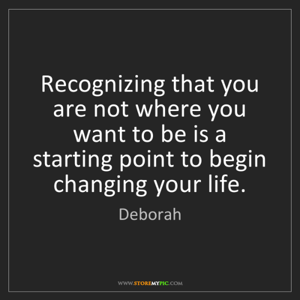 Deborah: Recognizing that you are not where you want to be is...