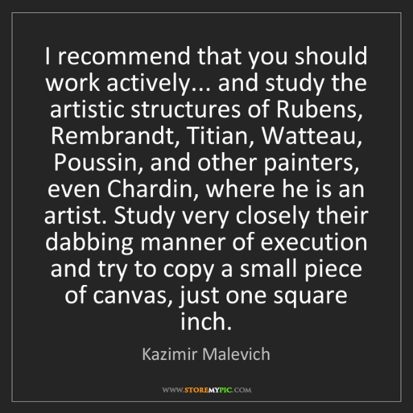 Kazimir Malevich: I recommend that you should work actively... and study...
