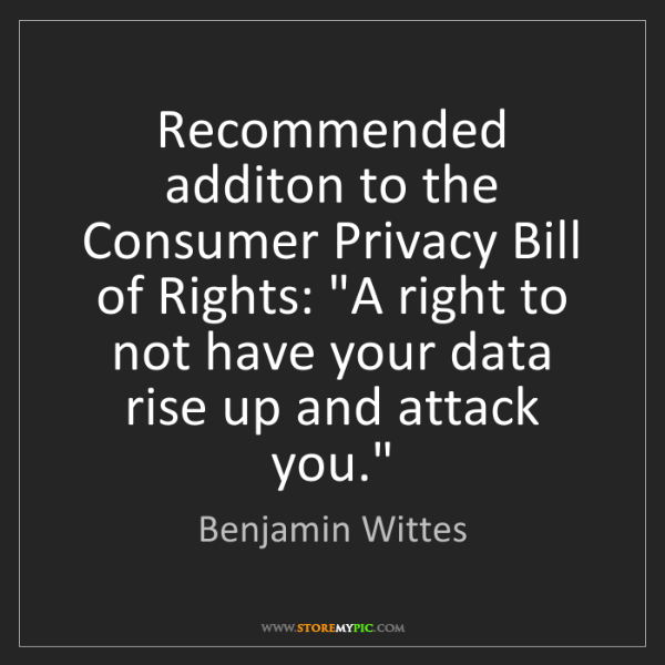 Benjamin Wittes: Recommended additon to the Consumer Privacy Bill of Rights:...