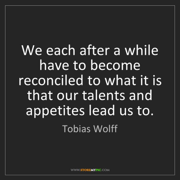 Tobias Wolff: We each after a while have to become reconciled to what...