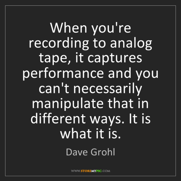 Dave Grohl: When you're recording to analog tape, it captures performance...