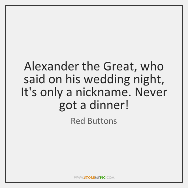 Alexander the Great, who said on his wedding night, It's only a ...