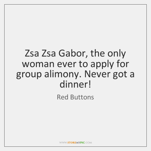 Zsa Zsa Gabor, the only woman ever to apply for group alimony. ...