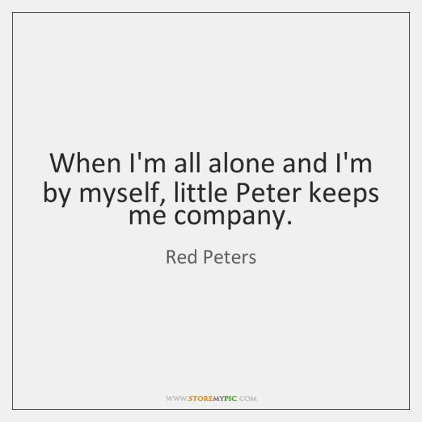 When I'm all alone and I'm by myself, little Peter keeps me ...
