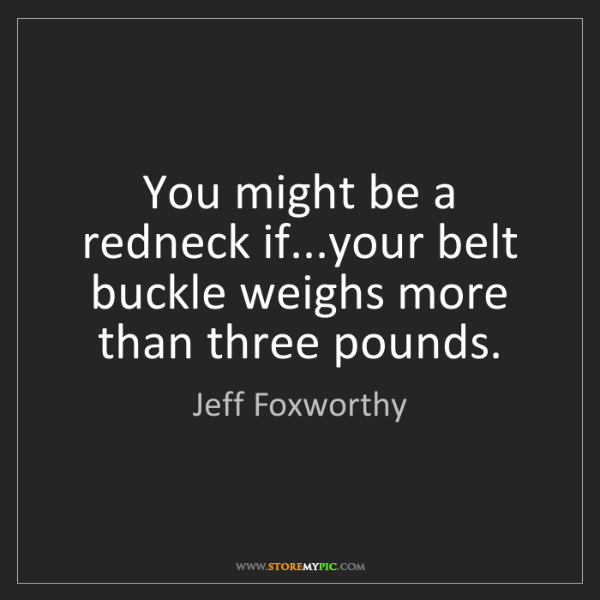 Jeff Foxworthy: You might be a redneck if...your belt buckle weighs more...