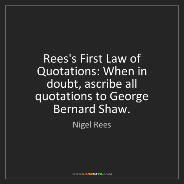 Nigel Rees: Rees's First Law of Quotations: When in doubt, ascribe...