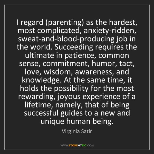 Virginia Satir: I regard (parenting) as the hardest, most complicated,...