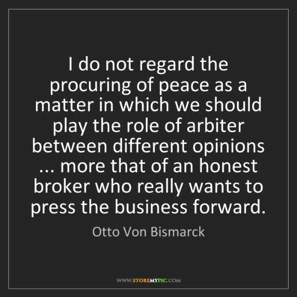 Otto Von Bismarck: I do not regard the procuring of peace as a matter in...