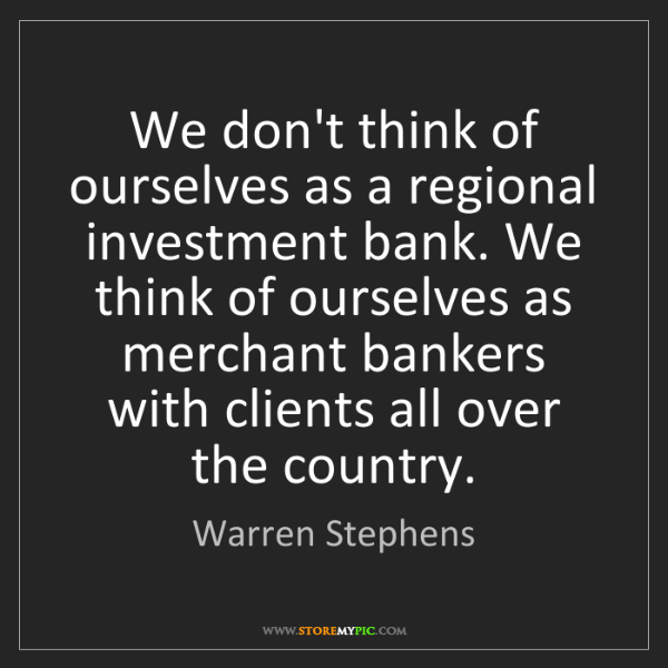 Warren Stephens: We don't think of ourselves as a regional investment...