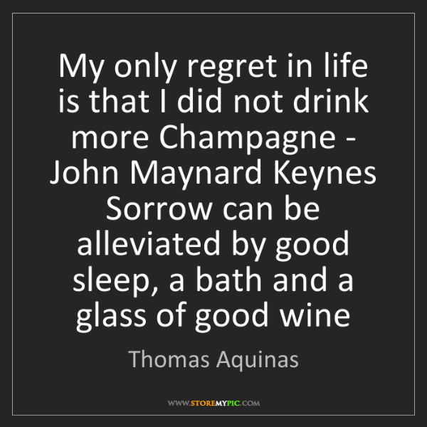 Thomas Aquinas: My only regret in life is that I did not drink more Champagne...