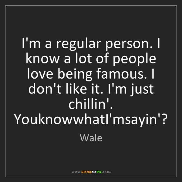 Wale: I'm a regular person. I know a lot of people love being...