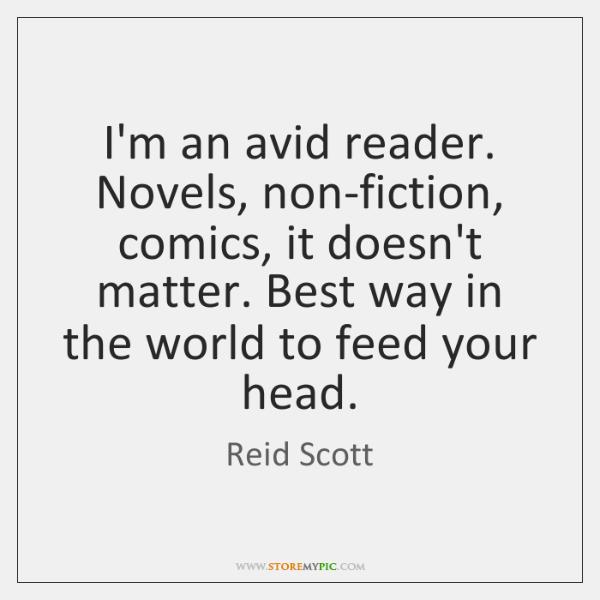 I'm an avid reader. Novels, non-fiction, comics, it doesn't matter. Best way ...