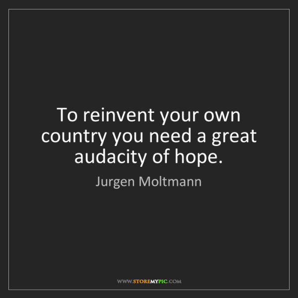 Jurgen Moltmann: To reinvent your own country you need a great audacity...