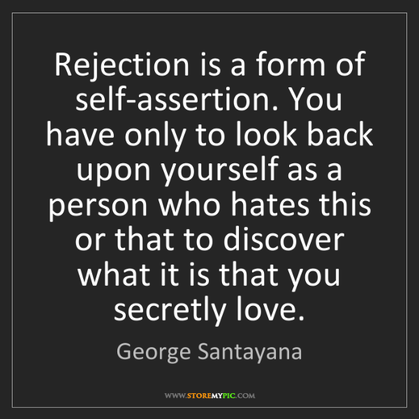 George Santayana: Rejection is a form of self-assertion. You have only...