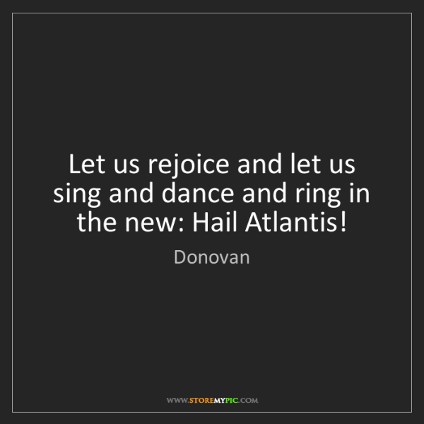 Donovan: Let us rejoice and let us sing and dance and ring in...