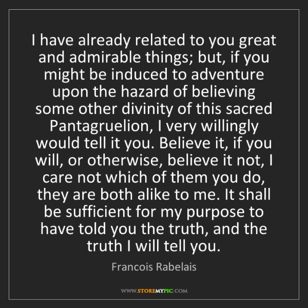 Francois Rabelais: I have already related to you great and admirable things;...