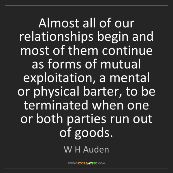 W H Auden: Almost all of our relationships begin and most of them...