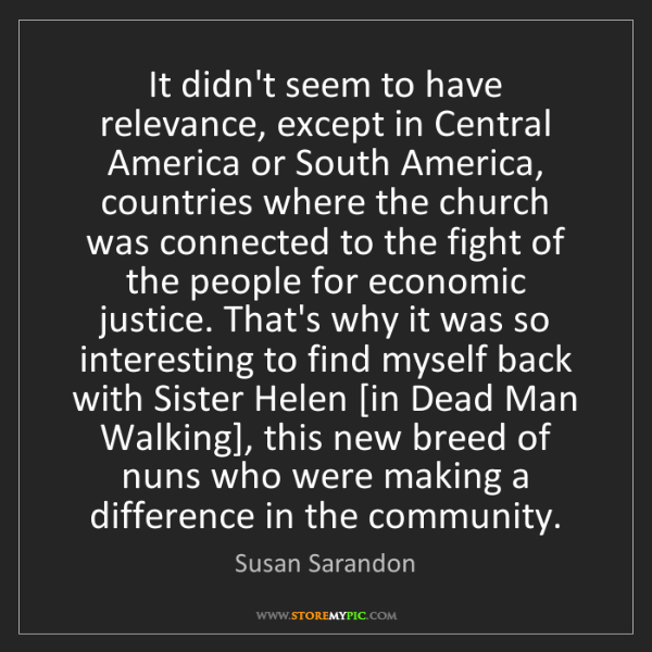 Susan Sarandon: It didn't seem to have relevance, except in Central America...