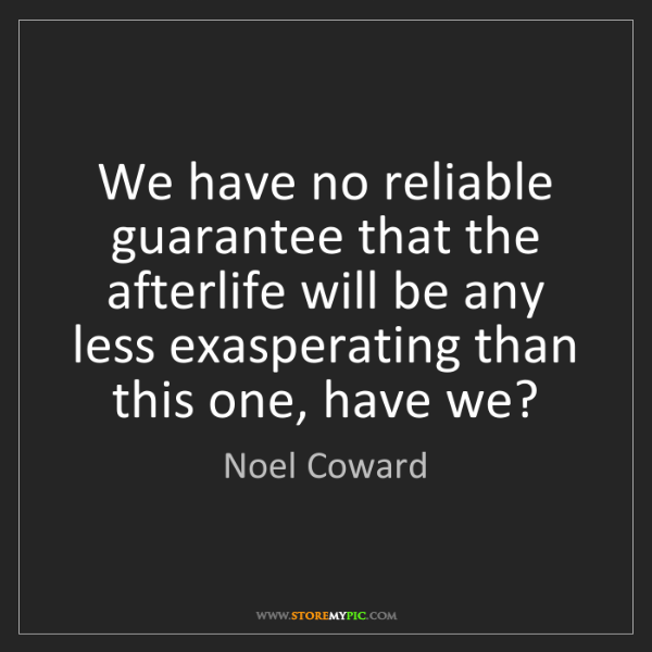Noel Coward: We have no reliable guarantee that the afterlife will...