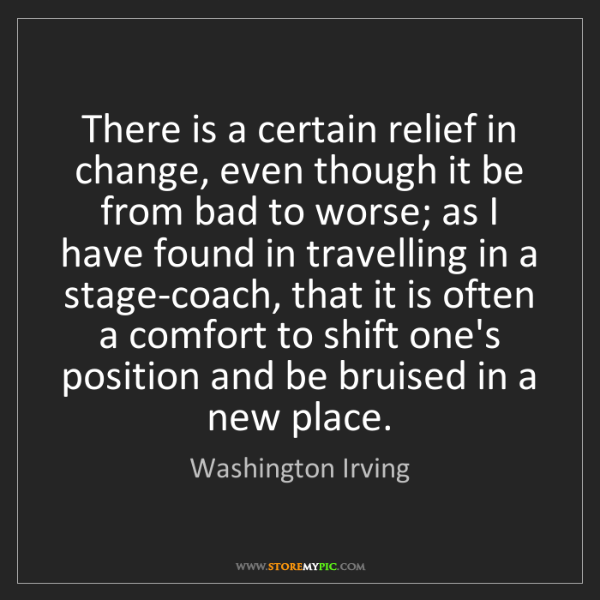 Washington Irving: There is a certain relief in change, even though it be...