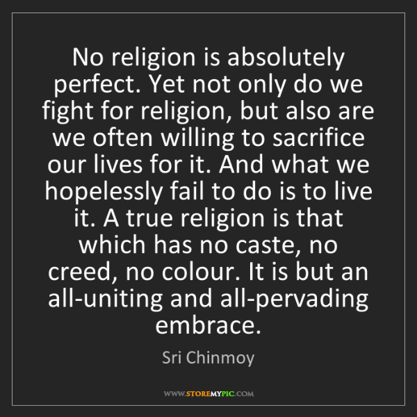 Sri Chinmoy: No religion is absolutely perfect. Yet not only do we...