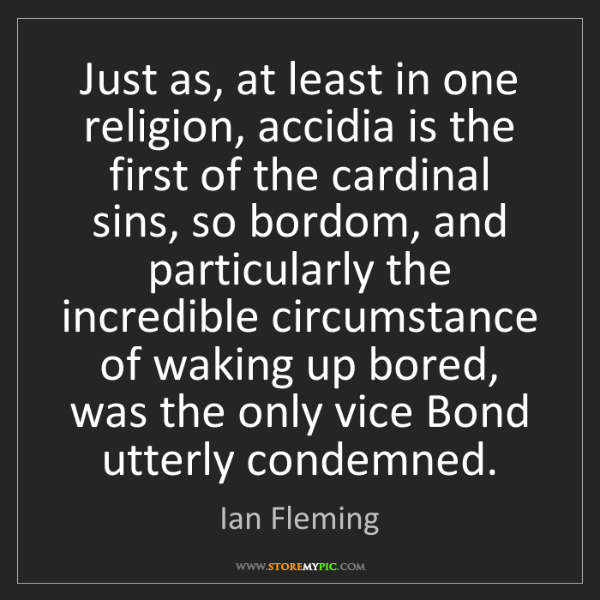 Ian Fleming: Just as, at least in one religion, accidia is the first...
