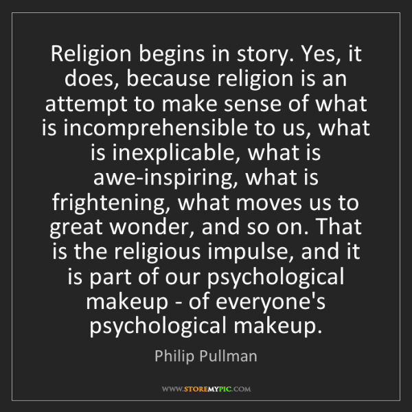 Philip Pullman: Religion begins in story. Yes, it does, because religion...