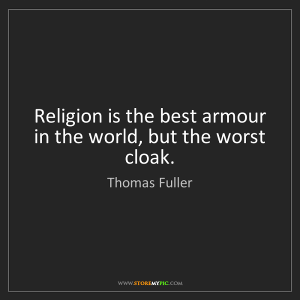 Thomas Fuller: Religion is the best armour in the world, but the worst...
