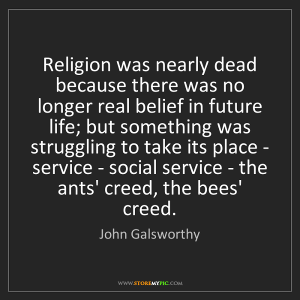 John Galsworthy: Religion was nearly dead because there was no longer...