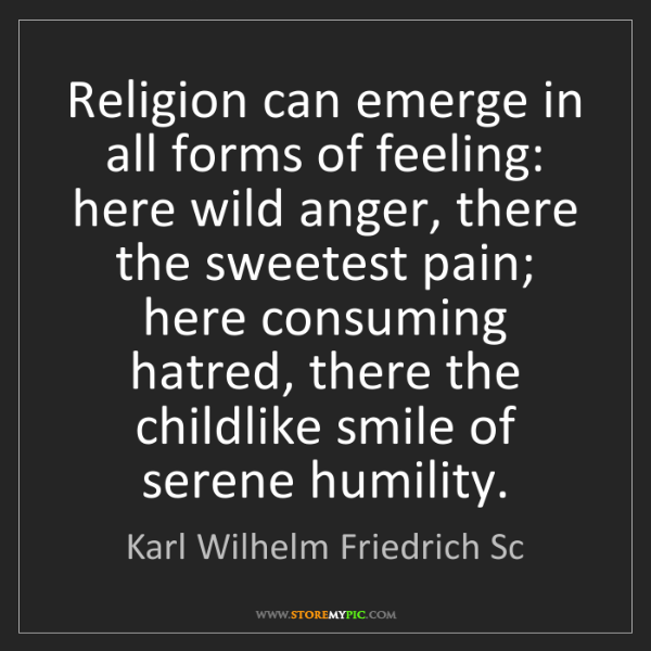 Karl Wilhelm Friedrich Sc: Religion can emerge in all forms of feeling: here wild...