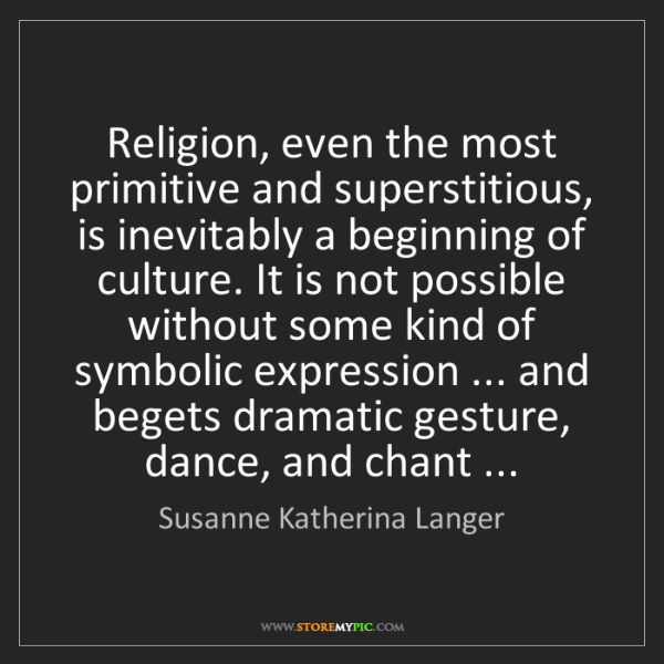 Susanne Katherina Langer: Religion, even the most primitive and superstitious,...