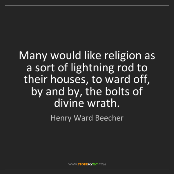 Henry Ward Beecher: Many would like religion as a sort of lightning rod to...