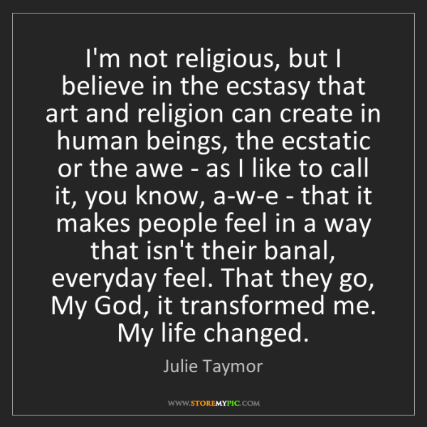 Julie Taymor: I'm not religious, but I believe in the ecstasy that...