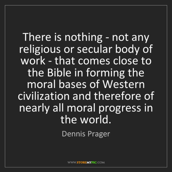Dennis Prager: There is nothing - not any religious or secular body...