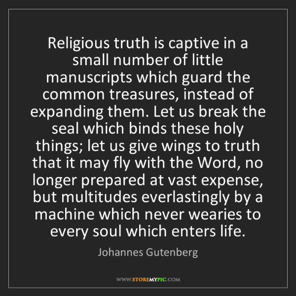 Johannes Gutenberg: Religious truth is captive in a small number of little...