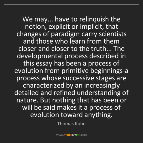 Thomas Kuhn: We may... have to relinquish the notion, explicit or...