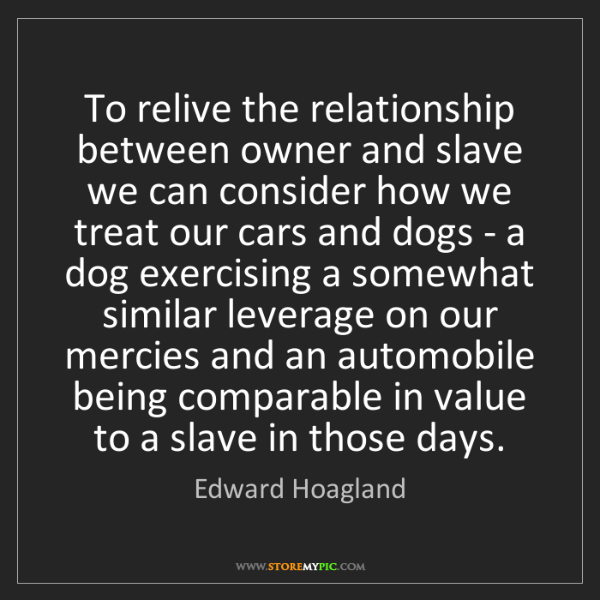 Edward Hoagland: To relive the relationship between owner and slave we...