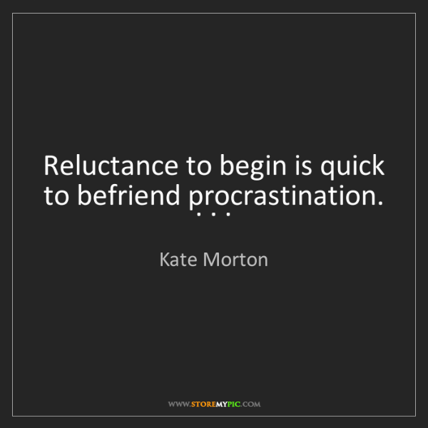 Kate Morton: Reluctance to begin is quick to befriend procrastination....