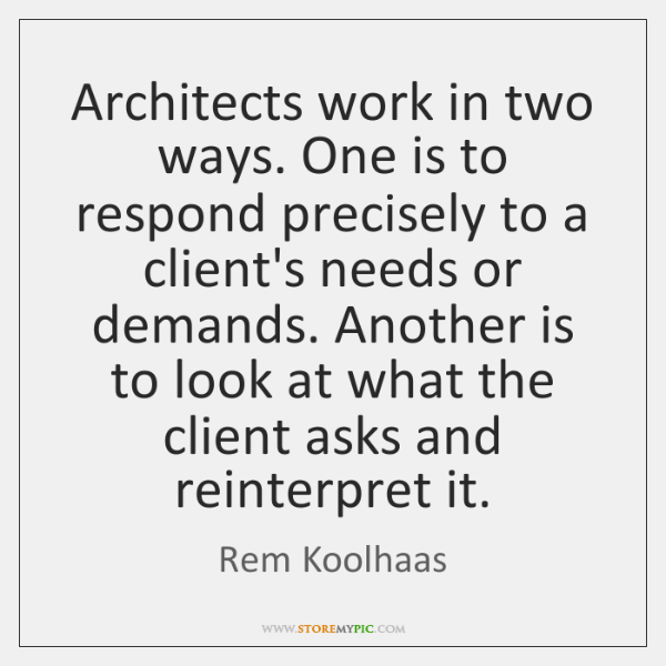 Architects work in two ways. One is to respond precisely to a ...