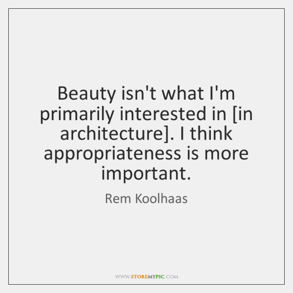 Beauty isn't what I'm primarily interested in [in architecture]. I think appropriateness ...
